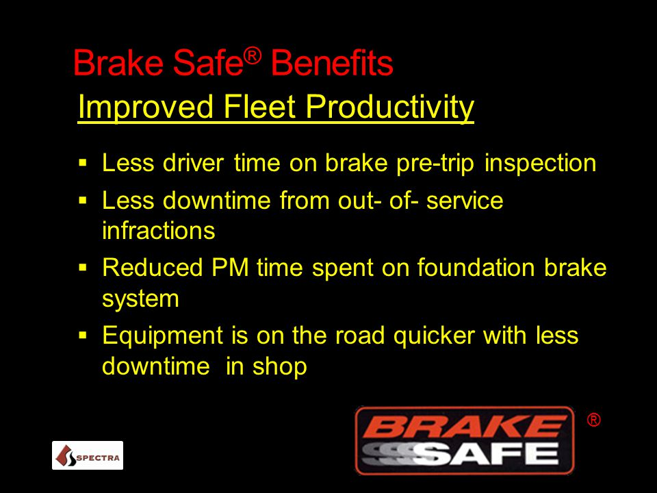 Brake Safe ® Benefits Improved Fleet Productivity  Less driver time on brake pre-trip inspection  Less downtime from out- of- service infractions  Reduced PM time spent on foundation brake system  Equipment is on the road quicker with less downtime in shop ®