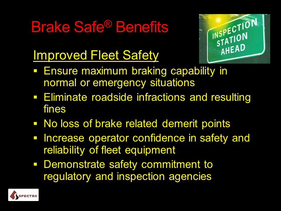 Brake Safe ® Benefits Improved Fleet Safety  Ensure maximum braking capability in normal or emergency situations  Eliminate roadside infractions and