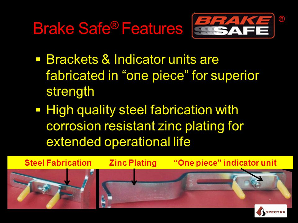 Brake Safe ® Features  Brackets & Indicator units are fabricated in one piece for superior strength  High quality steel fabrication with corrosion resistant zinc plating for extended operational life ® Steel Fabrication Zinc Plating One piece indicator unit