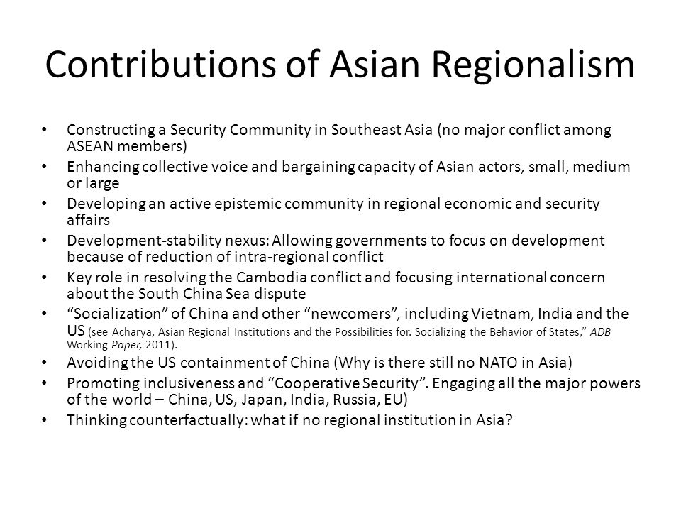 Contributions of Asian Regionalism Constructing a Security Community in Southeast Asia (no major conflict among ASEAN members) Enhancing collective voice and bargaining capacity of Asian actors, small, medium or large Developing an active epistemic community in regional economic and security affairs Development-stability nexus: Allowing governments to focus on development because of reduction of intra-regional conflict Key role in resolving the Cambodia conflict and focusing international concern about the South China Sea dispute Socialization of China and other newcomers , including Vietnam, India and the US (see Acharya, Asian Regional Institutions and the Possibilities for.