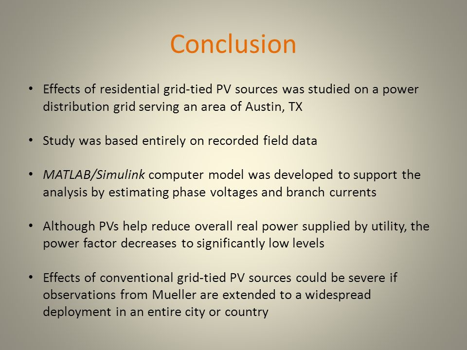 Conclusion Effects of residential grid-tied PV sources was studied on a power distribution grid serving an area of Austin, TX Study was based entirely on recorded field data MATLAB/Simulink computer model was developed to support the analysis by estimating phase voltages and branch currents Although PVs help reduce overall real power supplied by utility, the power factor decreases to significantly low levels Effects of conventional grid-tied PV sources could be severe if observations from Mueller are extended to a widespread deployment in an entire city or country