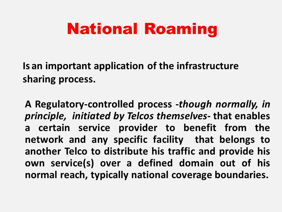 National Roaming A Regulatory-controlled process -though normally, in principle, initiated by Telcos themselves- that enables a certain service provider to benefit from the network and any specific facility that belongs to another Telco to distribute his traffic and provide his own service(s) over a defined domain out of his normal reach, typically national coverage boundaries.