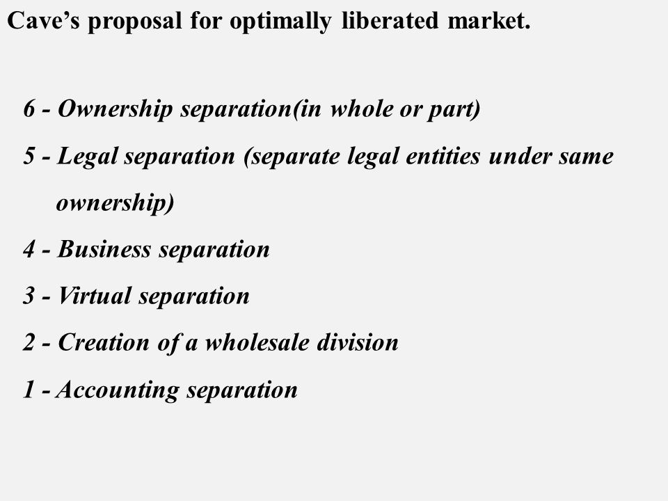 6 - Ownership separation(in whole or part) 5 - Legal separation (separate legal entities under same ownership) 4 - Business separation 3 - Virtual separation 2 - Creation of a wholesale division 1 - Accounting separation Cave's proposal for optimally liberated market.