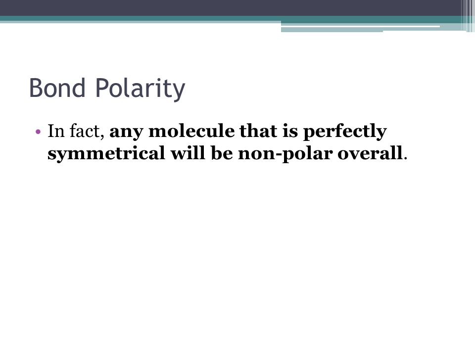 Bond Polarity In fact, any molecule that is perfectly symmetrical will be non-polar overall.
