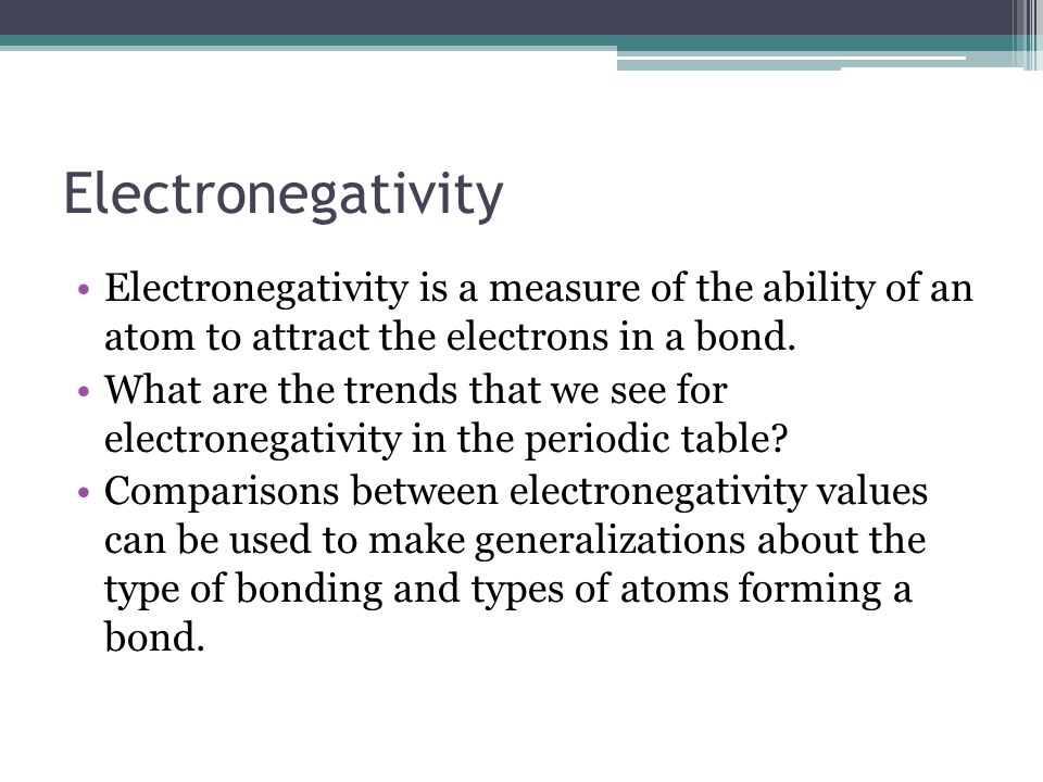 Electronegativity Electronegativity is a measure of the ability of an atom to attract the electrons in a bond.