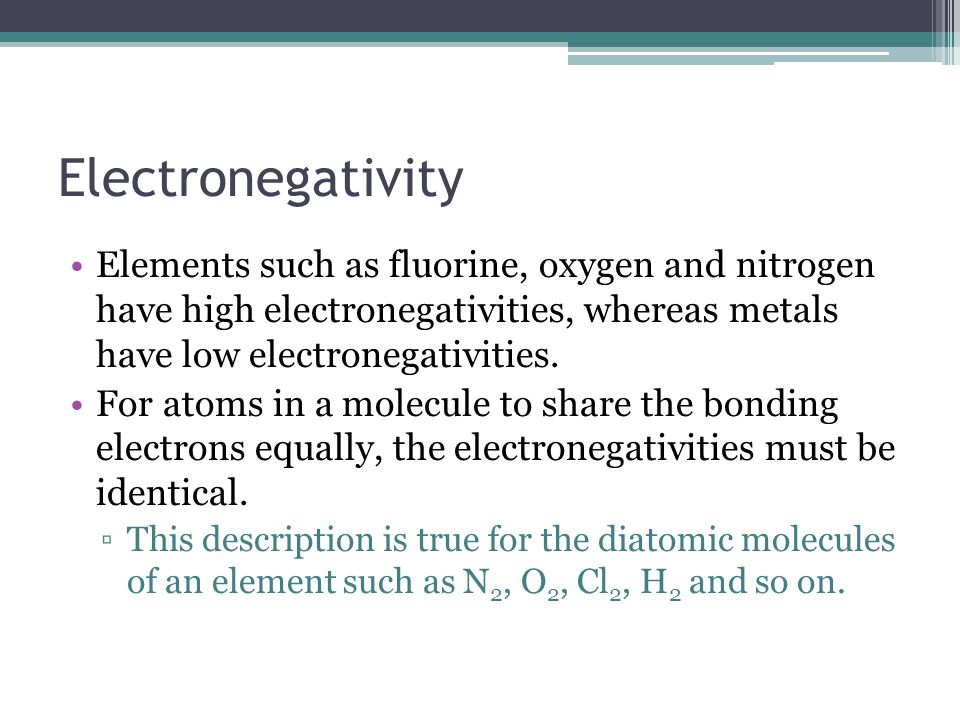 Electronegativity Elements such as fluorine, oxygen and nitrogen have high electronegativities, whereas metals have low electronegativities.