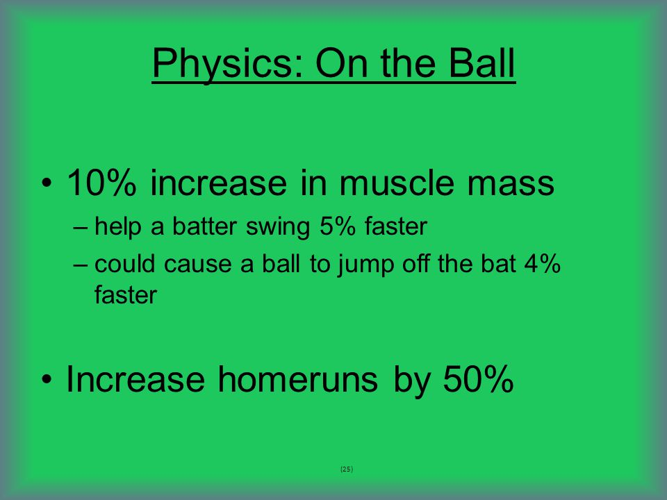 Physics: On the Ball 10% increase in muscle mass –help a batter swing 5% faster –could cause a ball to jump off the bat 4% faster Increase homeruns by 50% (25)