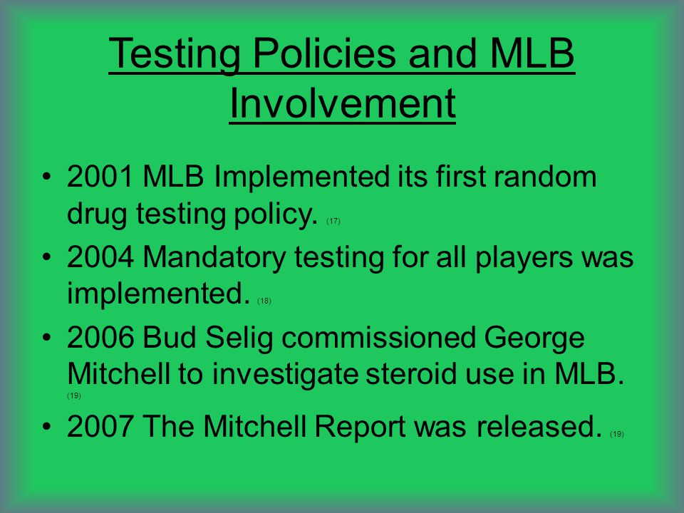Testing Policies and MLB Involvement 2001 MLB Implemented its first random drug testing policy. (17) 2004 Mandatory testing for all players was implem