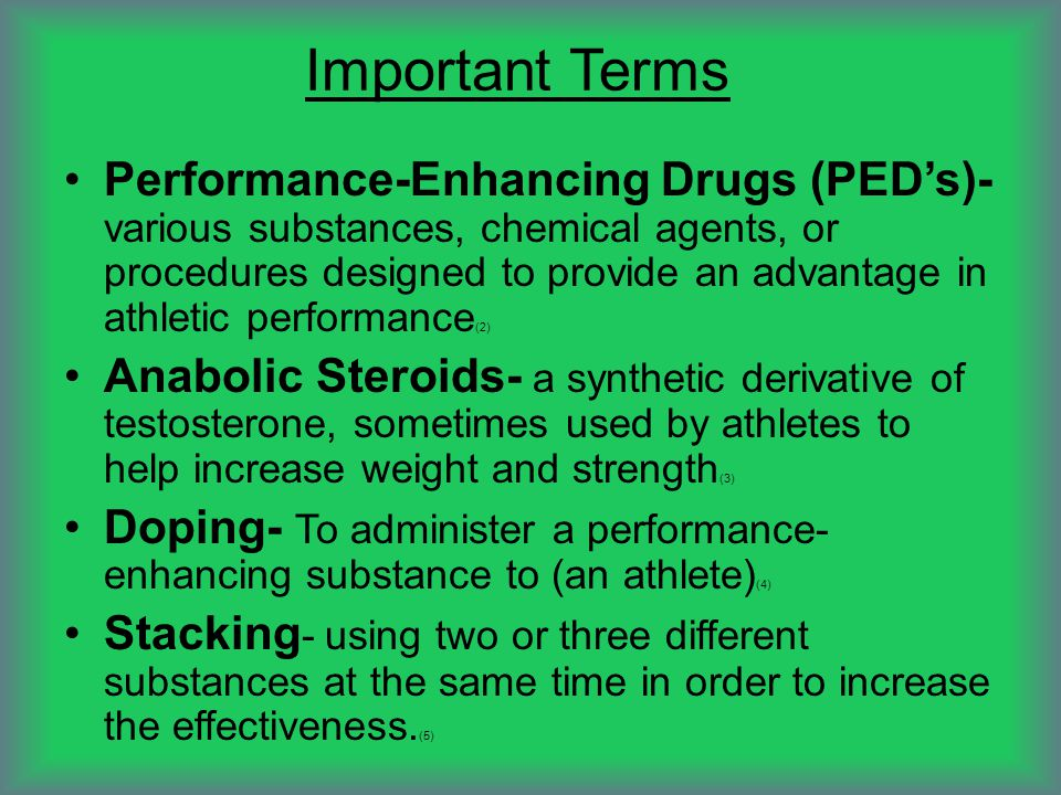 Important Terms Performance-Enhancing Drugs (PED's)- various substances, chemical agents, or procedures designed to provide an advantage in athletic performance (2) Anabolic Steroids- a synthetic derivative of testosterone, sometimes used by athletes to help increase weight and strength (3) Doping- To administer a performance- enhancing substance to (an athlete) (4) Stacking - using two or three different substances at the same time in order to increase the effectiveness.