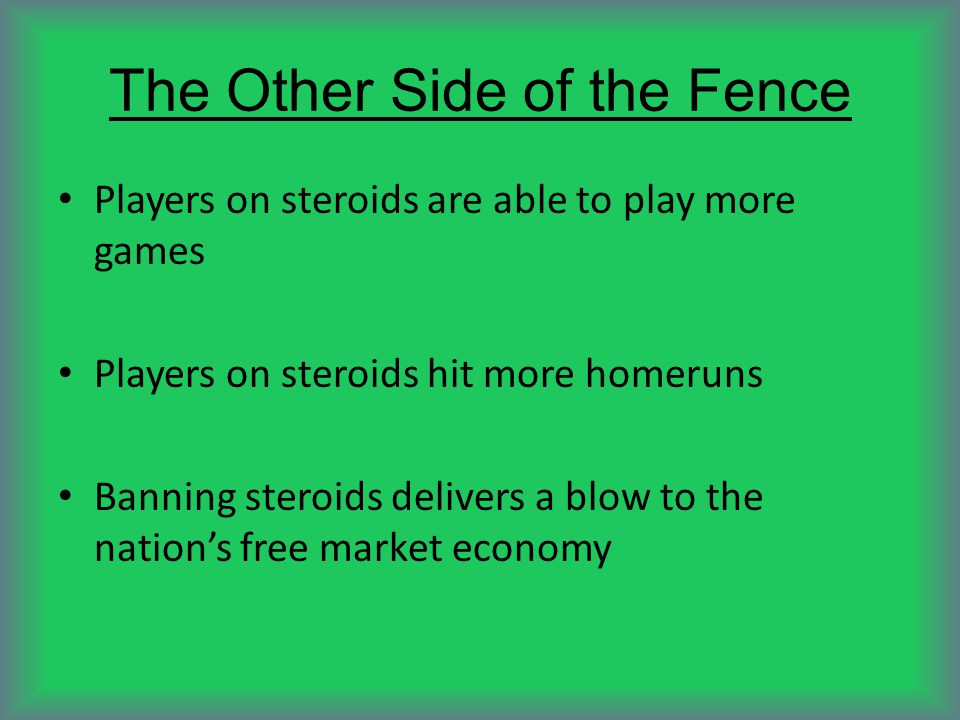 The Other Side of the Fence Players on steroids are able to play more games Players on steroids hit more homeruns Banning steroids delivers a blow to