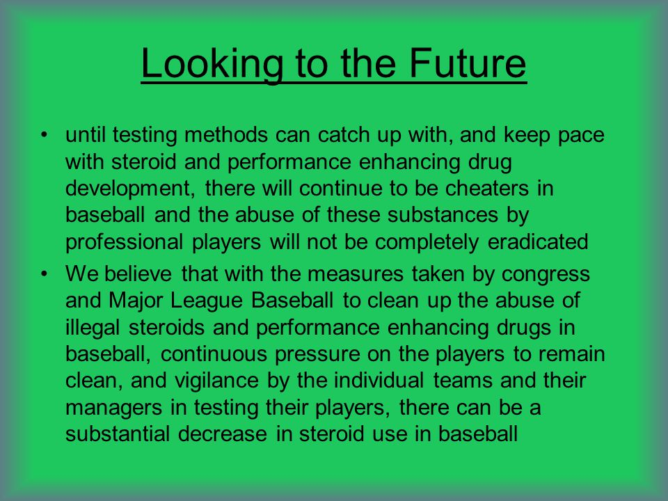 Looking to the Future until testing methods can catch up with, and keep pace with steroid and performance enhancing drug development, there will continue to be cheaters in baseball and the abuse of these substances by professional players will not be completely eradicated We believe that with the measures taken by congress and Major League Baseball to clean up the abuse of illegal steroids and performance enhancing drugs in baseball, continuous pressure on the players to remain clean, and vigilance by the individual teams and their managers in testing their players, there can be a substantial decrease in steroid use in baseball