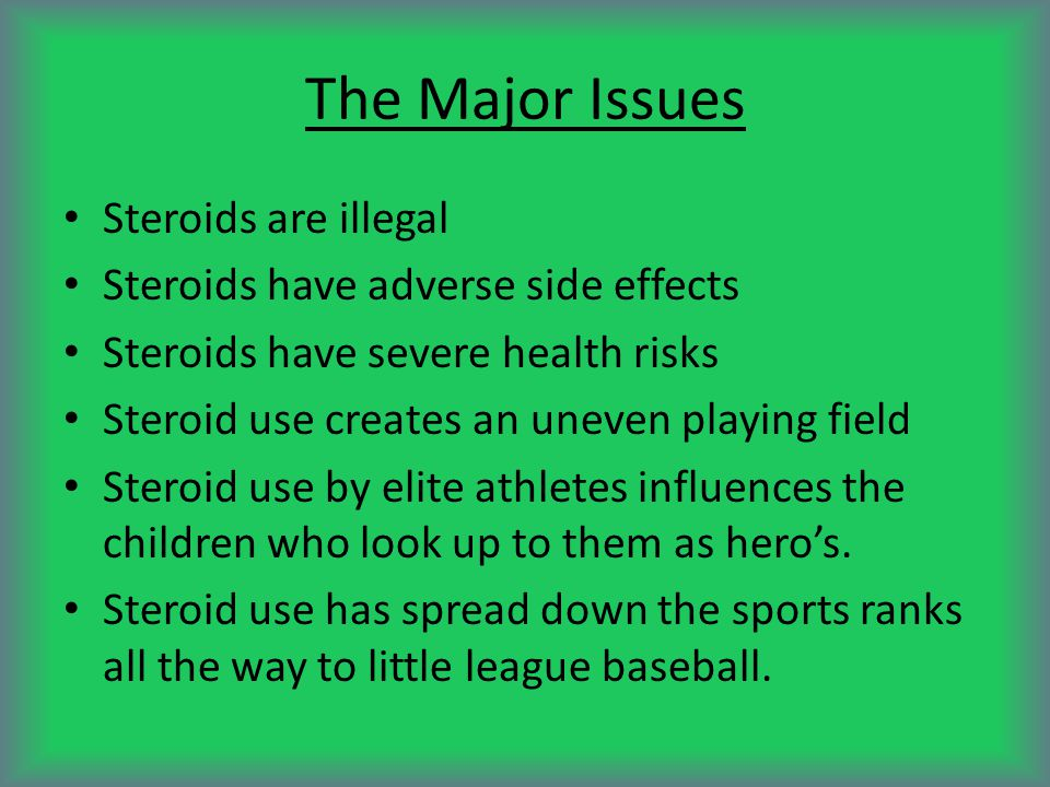 The Major Issues Steroids are illegal Steroids have adverse side effects Steroids have severe health risks Steroid use creates an uneven playing field Steroid use by elite athletes influences the children who look up to them as hero's.