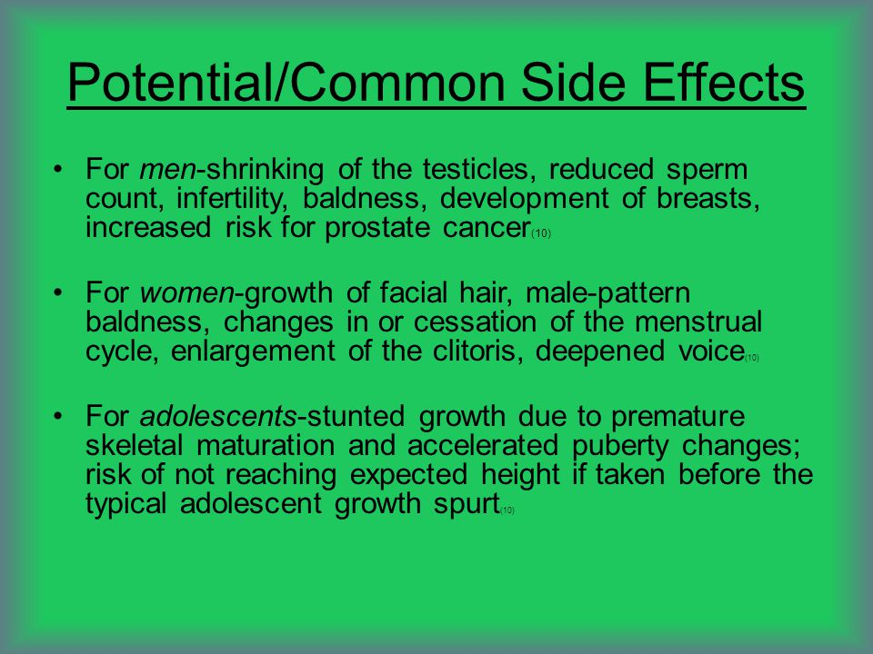 Potential/Common Side Effects For men-shrinking of the testicles, reduced sperm count, infertility, baldness, development of breasts, increased risk f