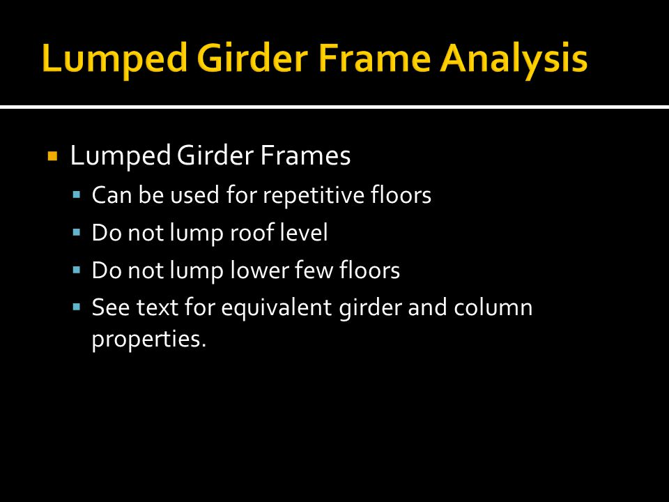  Lumped Girder Frames  Can be used for repetitive floors  Do not lump roof level  Do not lump lower few floors  See text for equivalent girder an