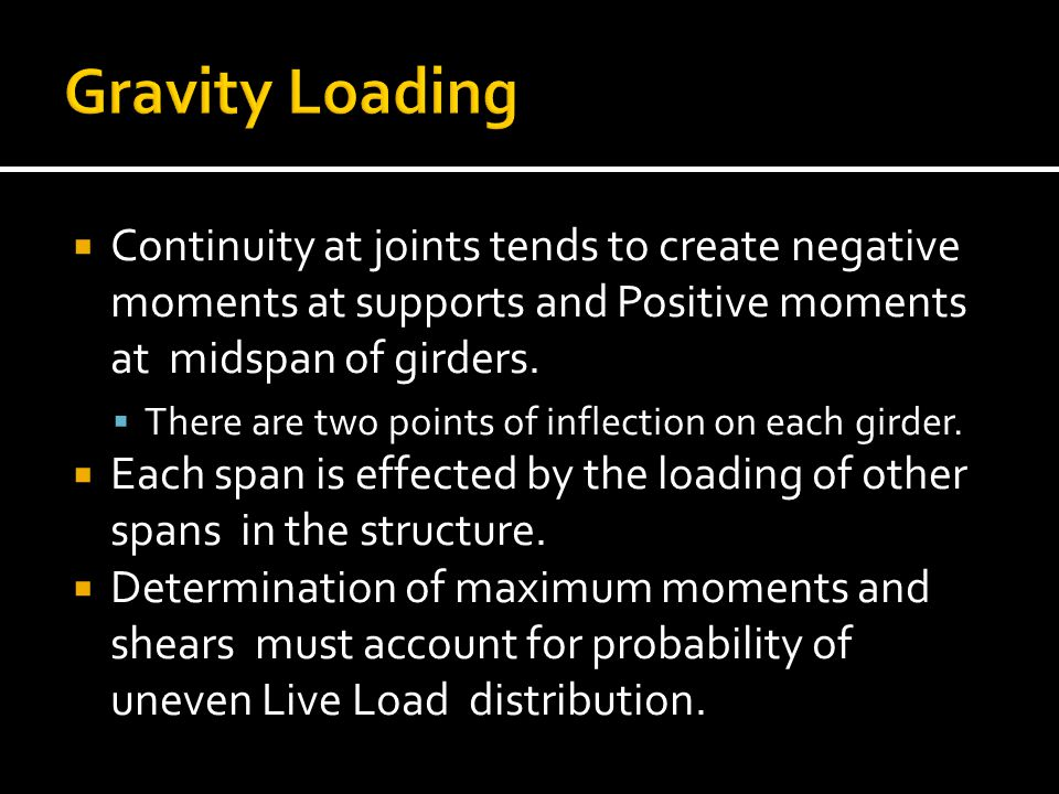  Continuity at joints tends to create negative moments at supports and Positive moments at midspan of girders.  There are two points of inflection o