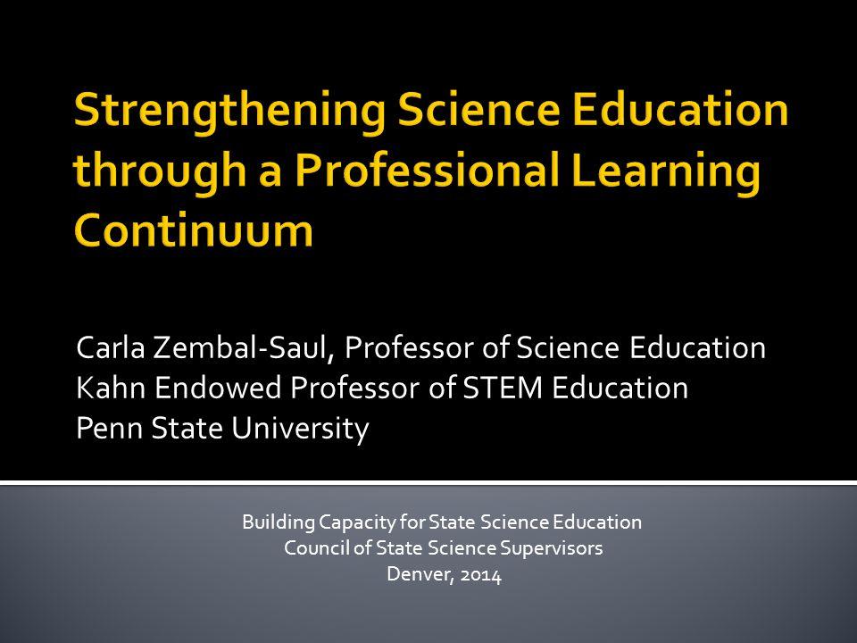 Carla Zembal-Saul, Professor of Science Education Kahn Endowed Professor of STEM Education Penn State University Building Capacity for State Science Education Council of State Science Supervisors Denver, 2014