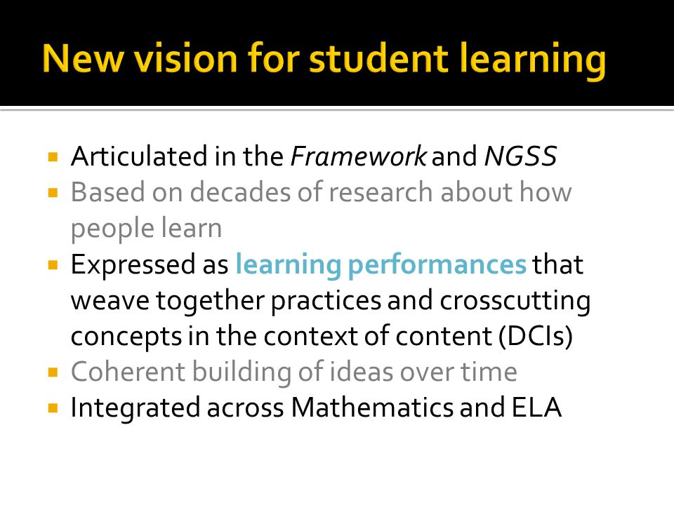  Articulated in the Framework and NGSS  Based on decades of research about how people learn  Expressed as learning performances that weave together practices and crosscutting concepts in the context of content (DCIs)  Coherent building of ideas over time  Integrated across Mathematics and ELA