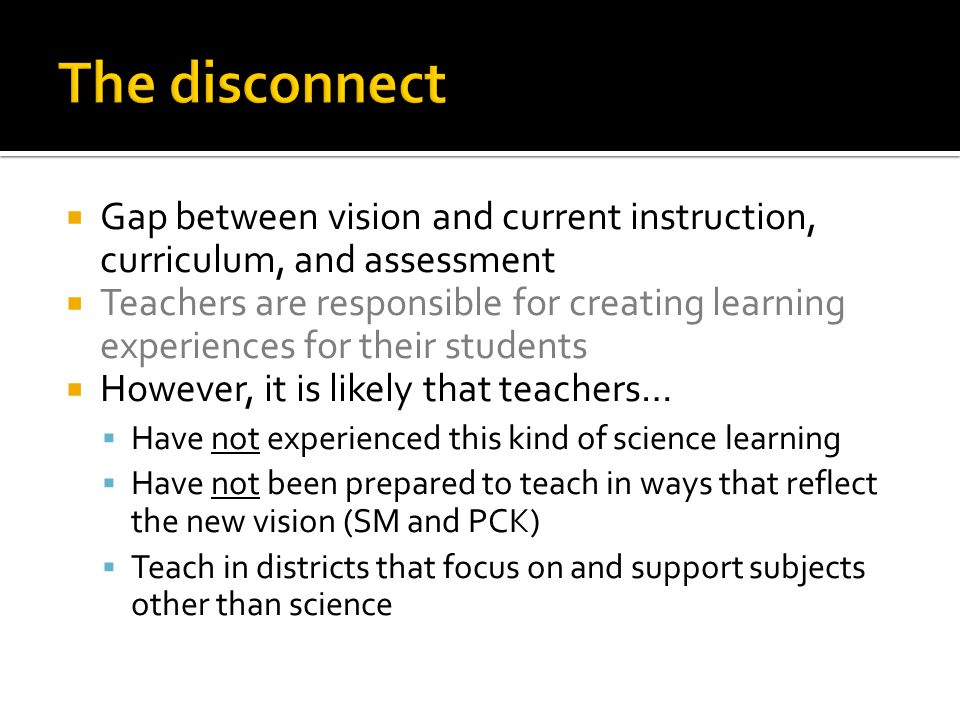  Gap between vision and current instruction, curriculum, and assessment  Teachers are responsible for creating learning experiences for their students  However, it is likely that teachers…  Have not experienced this kind of science learning  Have not been prepared to teach in ways that reflect the new vision (SM and PCK)  Teach in districts that focus on and support subjects other than science