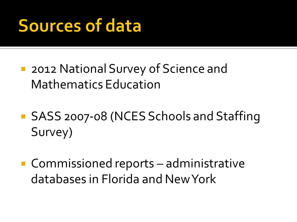  2012 National Survey of Science and Mathematics Education  SASS 2007-08 (NCES Schools and Staffing Survey)  Commissioned reports – administrative databases in Florida and New York