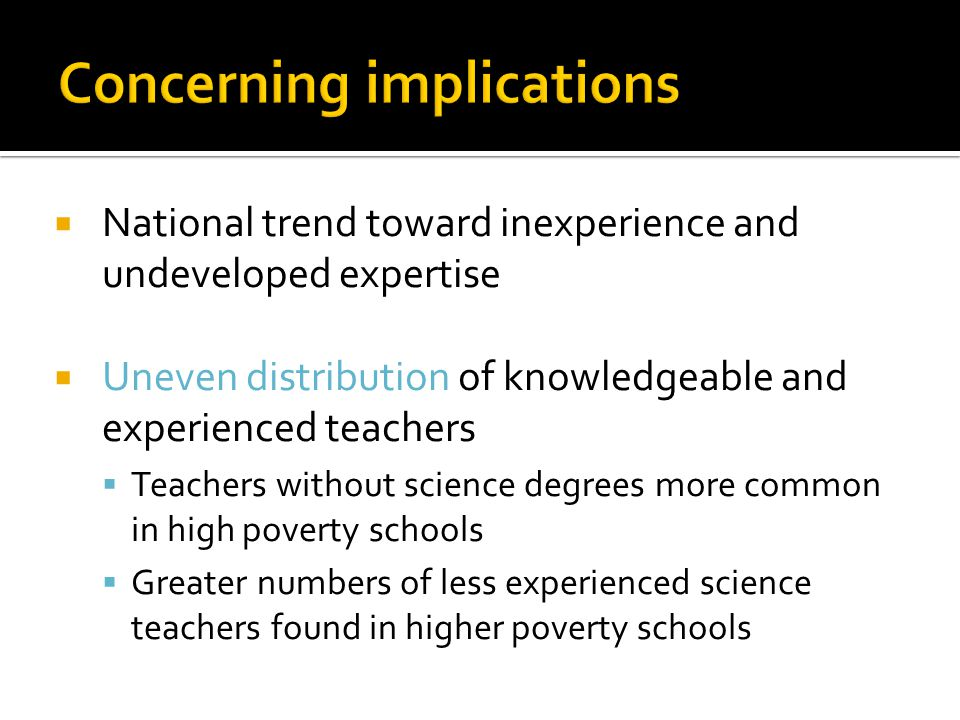  National trend toward inexperience and undeveloped expertise  Uneven distribution of knowledgeable and experienced teachers  Teachers without scie