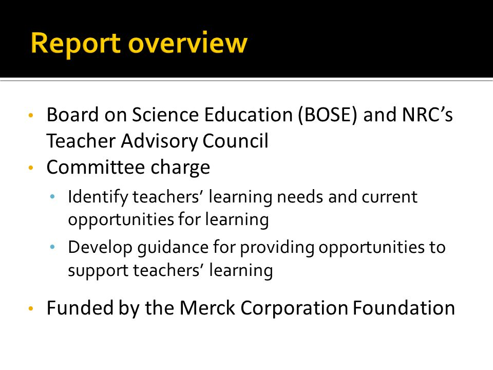 Board on Science Education (BOSE) and NRC's Teacher Advisory Council Committee charge Identify teachers' learning needs and current opportunities for learning Develop guidance for providing opportunities to support teachers' learning Funded by the Merck Corporation Foundation