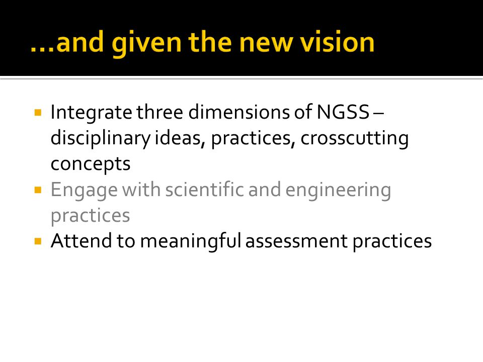  Integrate three dimensions of NGSS – disciplinary ideas, practices, crosscutting concepts  Engage with scientific and engineering practices  Attend to meaningful assessment practices