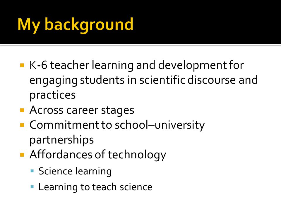  K-6 teacher learning and development for engaging students in scientific discourse and practices  Across career stages  Commitment to school–university partnerships  Affordances of technology  Science learning  Learning to teach science