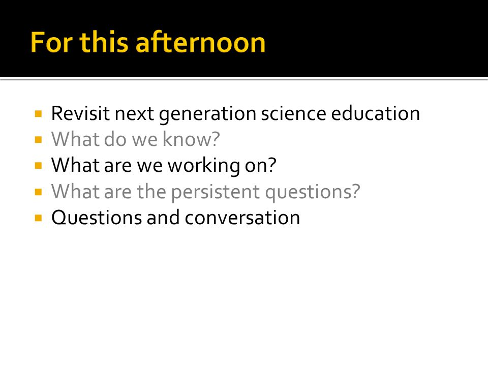  Revisit next generation science education  What do we know?  What are we working on?  What are the persistent questions?  Questions and conversa