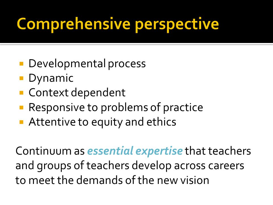  Developmental process  Dynamic  Context dependent  Responsive to problems of practice  Attentive to equity and ethics Continuum as essential expertise that teachers and groups of teachers develop across careers to meet the demands of the new vision