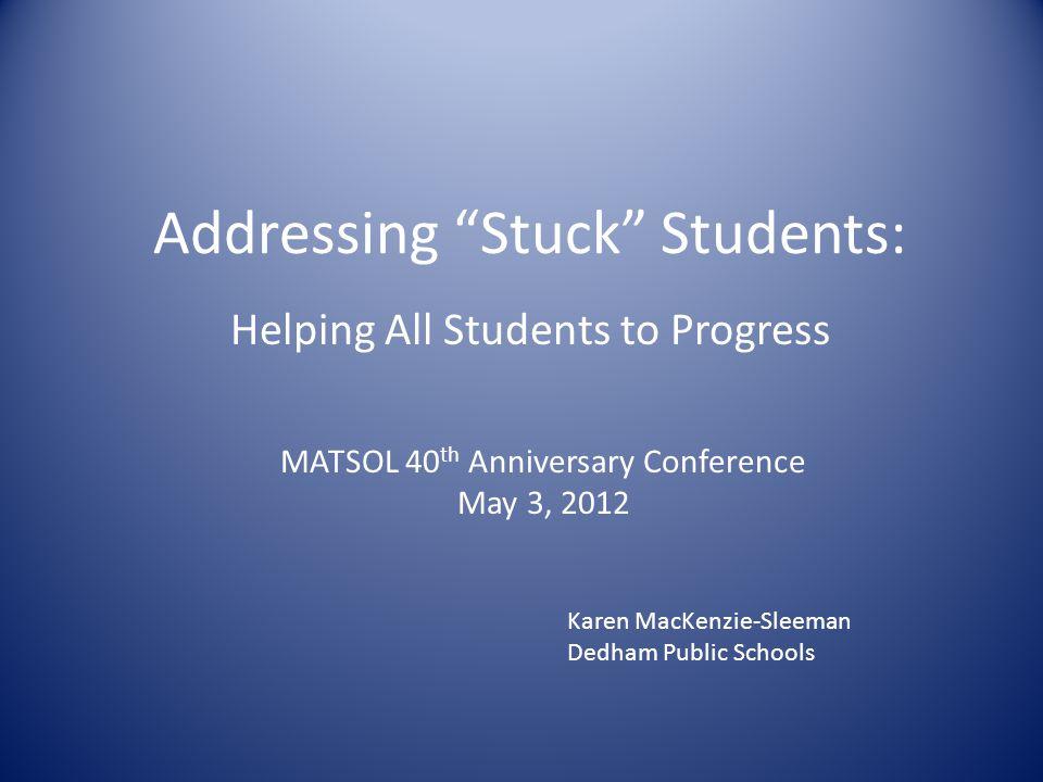 Addressing Stuck Students: Helping All Students to Progress MATSOL 40 th Anniversary Conference May 3, 2012 Karen MacKenzie-Sleeman Dedham Public Schools