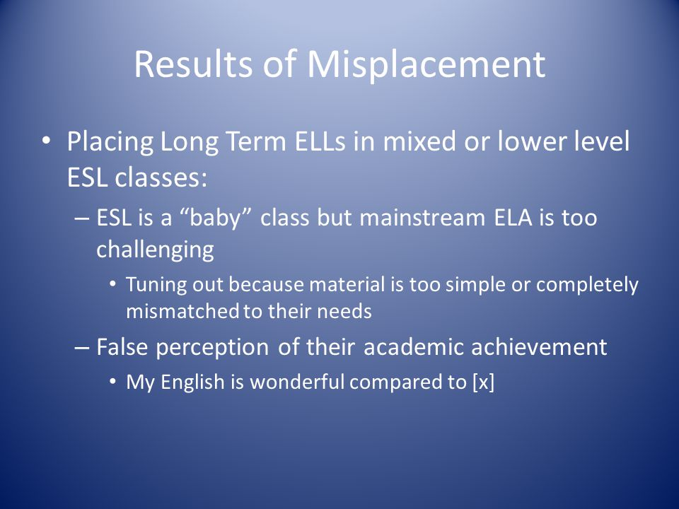 Results of Misplacement Placing Long Term ELLs in mixed or lower level ESL classes: – ESL is a baby class but mainstream ELA is too challenging Tuning out because material is too simple or completely mismatched to their needs – False perception of their academic achievement My English is wonderful compared to [x]
