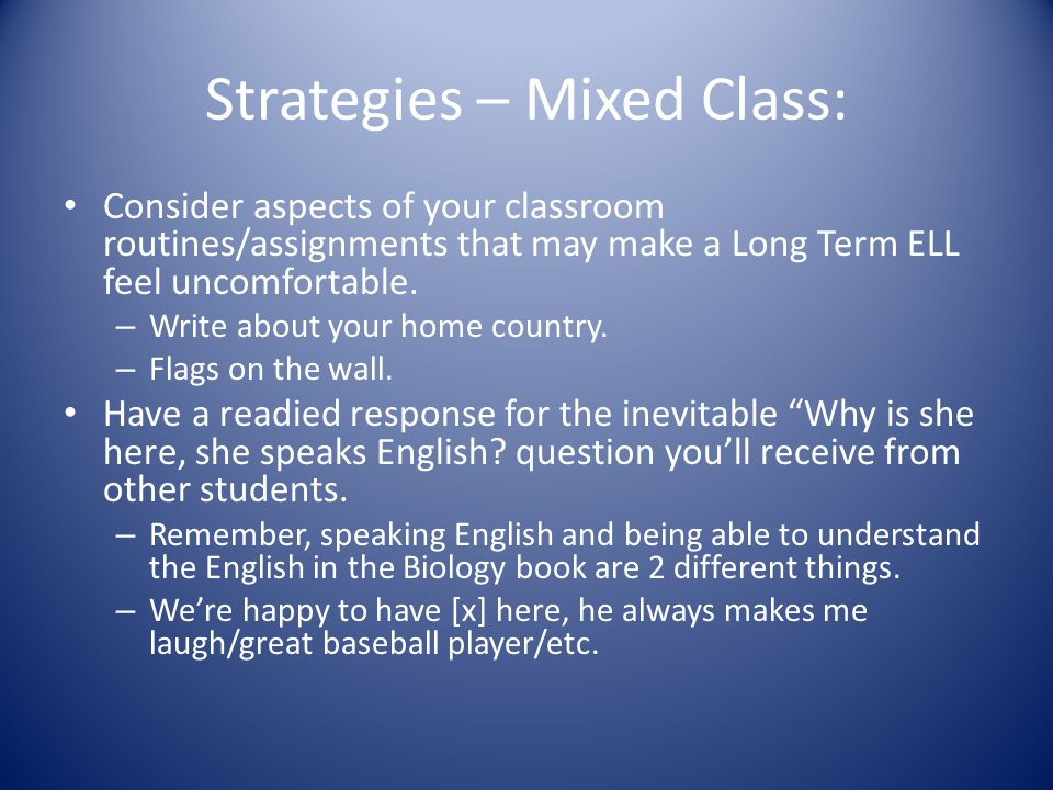 Strategies – Mixed Class: Consider aspects of your classroom routines/assignments that may make a Long Term ELL feel uncomfortable.