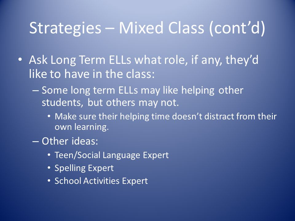 Strategies – Mixed Class (cont'd) Ask Long Term ELLs what role, if any, they'd like to have in the class: – Some long term ELLs may like helping other students, but others may not.