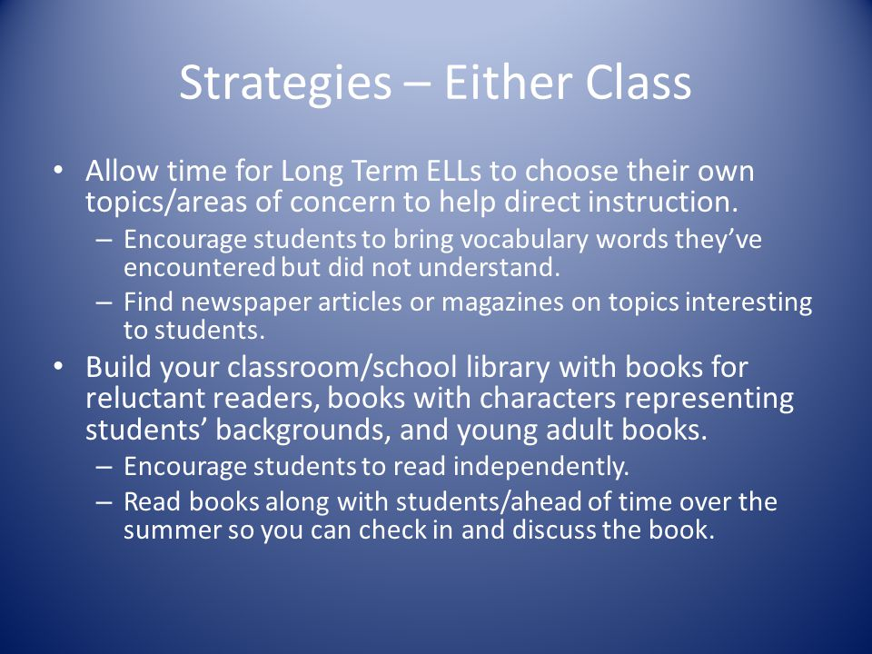 Strategies – Either Class Allow time for Long Term ELLs to choose their own topics/areas of concern to help direct instruction.