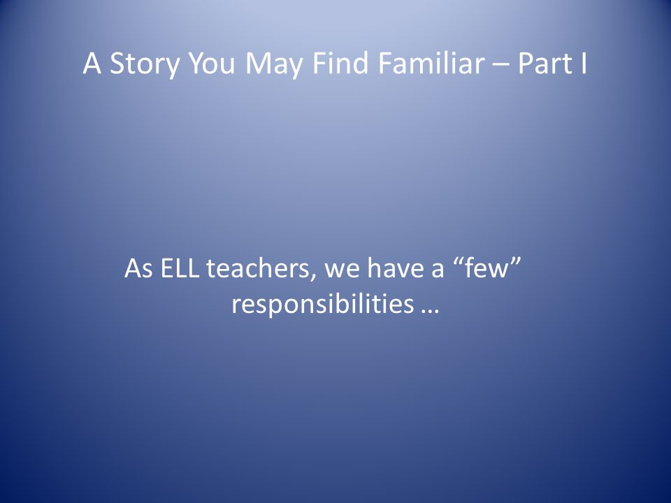 A Story You May Find Familiar – Part I As ELL teachers, we have a few responsibilities …
