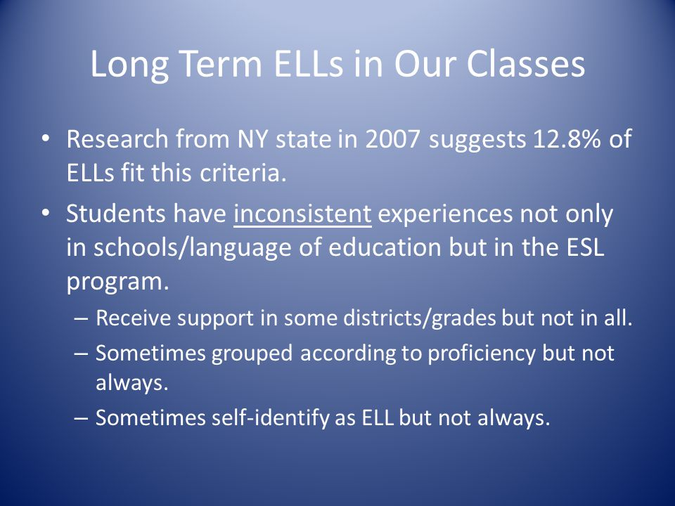 Long Term ELLs in Our Classes Research from NY state in 2007 suggests 12.8% of ELLs fit this criteria.