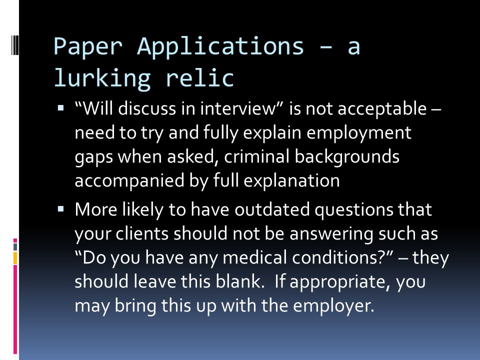 Paper Applications – a lurking relic  Will discuss in interview is not acceptable – need to try and fully explain employment gaps when asked, criminal backgrounds accompanied by full explanation  More likely to have outdated questions that your clients should not be answering such as Do you have any medical conditions – they should leave this blank.