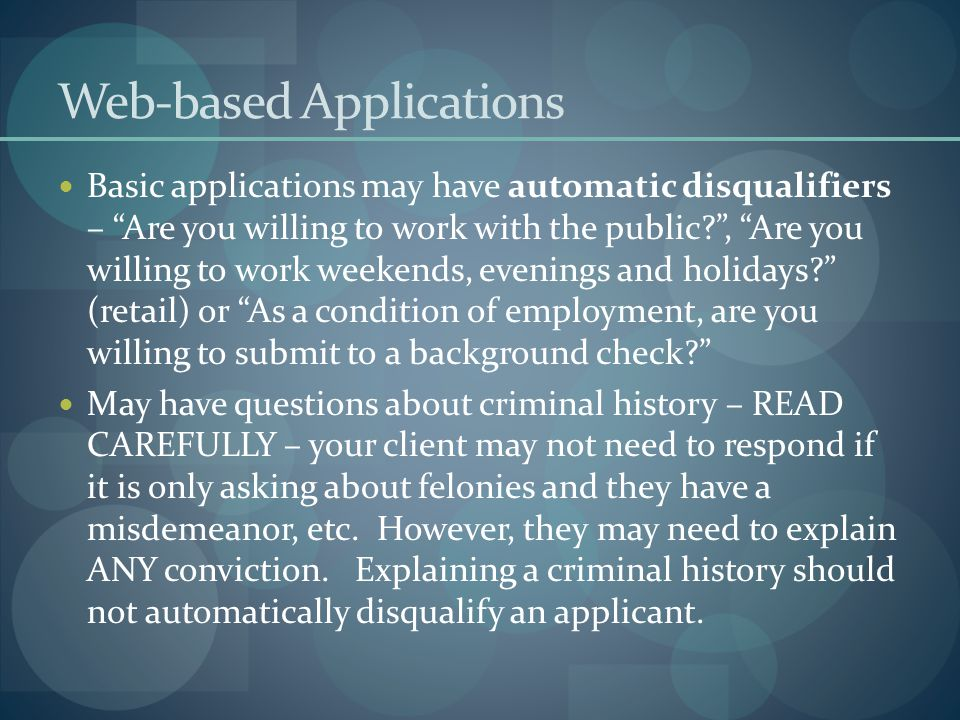 Web-based Applications Basic applications may have automatic disqualifiers – Are you willing to work with the public , Are you willing to work weekends, evenings and holidays (retail) or As a condition of employment, are you willing to submit to a background check May have questions about criminal history – READ CAREFULLY – your client may not need to respond if it is only asking about felonies and they have a misdemeanor, etc.