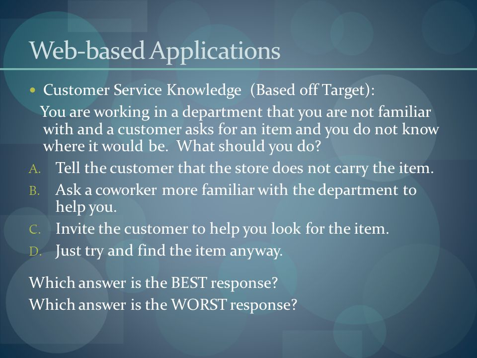 Web-based Applications Customer Service Knowledge (Based off Target): You are working in a department that you are not familiar with and a customer asks for an item and you do not know where it would be.