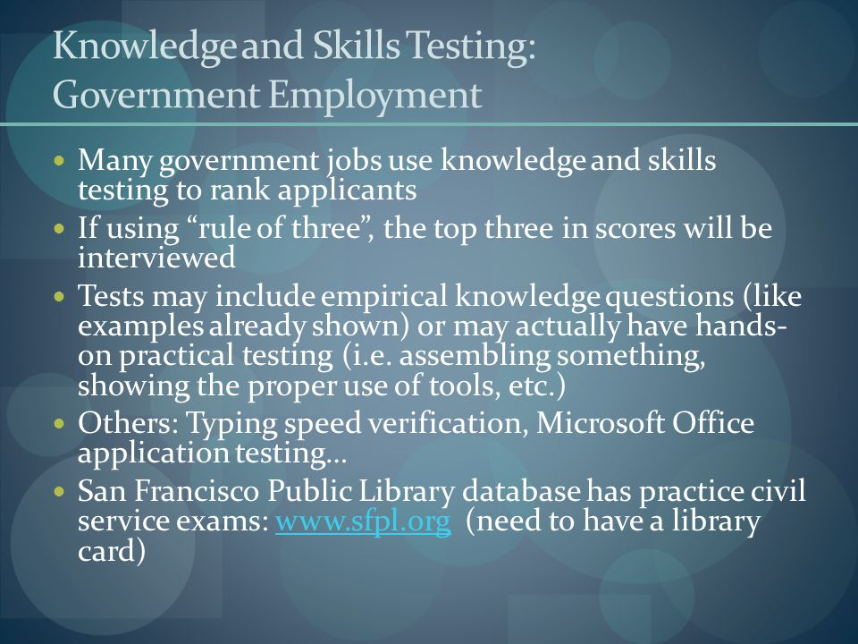 Knowledge and Skills Testing: Government Employment Many government jobs use knowledge and skills testing to rank applicants If using rule of three , the top three in scores will be interviewed Tests may include empirical knowledge questions (like examples already shown) or may actually have hands- on practical testing (i.e.