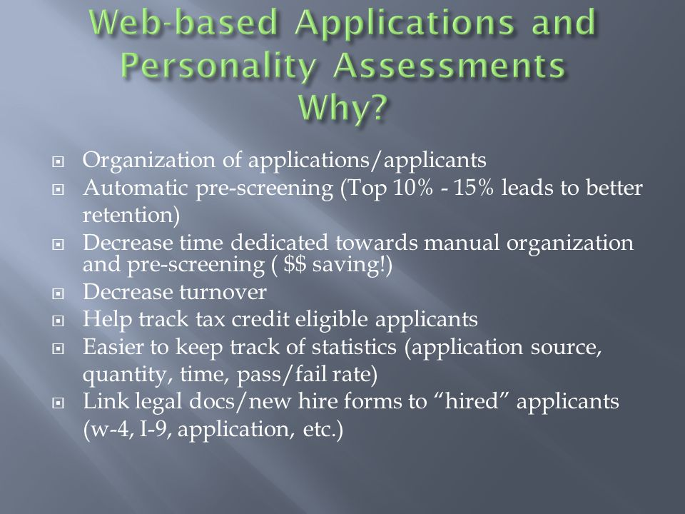  Organization of applications/applicants  Automatic pre-screening (Top 10% - 15% leads to better retention)  Decrease time dedicated towards manual organization and pre-screening ( $$ saving!)  Decrease turnover  Help track tax credit eligible applicants  Easier to keep track of statistics (application source, quantity, time, pass/fail rate)  Link legal docs/new hire forms to hired applicants (w-4, I-9, application, etc.)