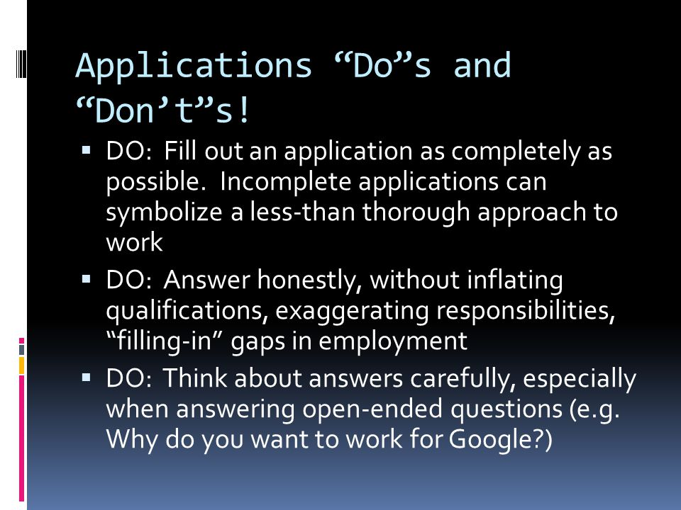 Applications Do s and Don't s.  DO: Fill out an application as completely as possible.