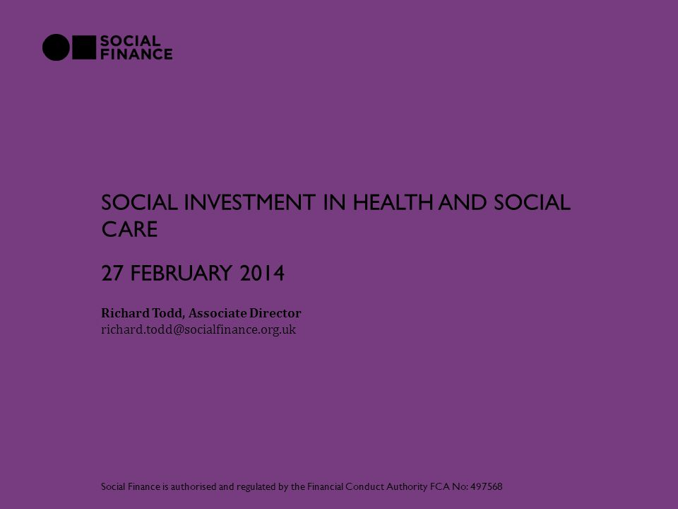 SOCIAL INVESTMENT IN HEALTH AND SOCIAL CARE Richard Todd, Associate Director richard.todd@socialfinance.org.uk Social Finance is authorised and regulated by the Financial Conduct Authority FCA No: 497568 27 FEBRUARY 2014