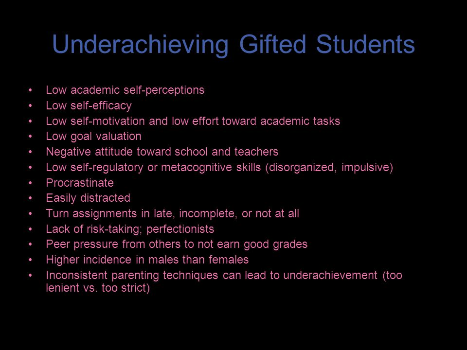 Underachieving Gifted Students Low academic self-perceptions Low self-efficacy Low self-motivation and low effort toward academic tasks Low goal valuation Negative attitude toward school and teachers Low self-regulatory or metacognitive skills (disorganized, impulsive) Procrastinate Easily distracted Turn assignments in late, incomplete, or not at all Lack of risk-taking; perfectionists Peer pressure from others to not earn good grades Higher incidence in males than females Inconsistent parenting techniques can lead to underachievement (too lenient vs.