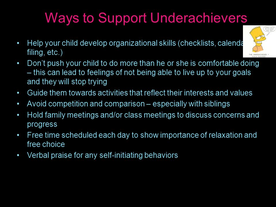 Ways to Support Underachievers Help your child develop organizational skills (checklists, calendars, filing, etc.) Don't push your child to do more than he or she is comfortable doing – this can lead to feelings of not being able to live up to your goals and they will stop trying Guide them towards activities that reflect their interests and values Avoid competition and comparison – especially with siblings Hold family meetings and/or class meetings to discuss concerns and progress Free time scheduled each day to show importance of relaxation and free choice Verbal praise for any self-initiating behaviors
