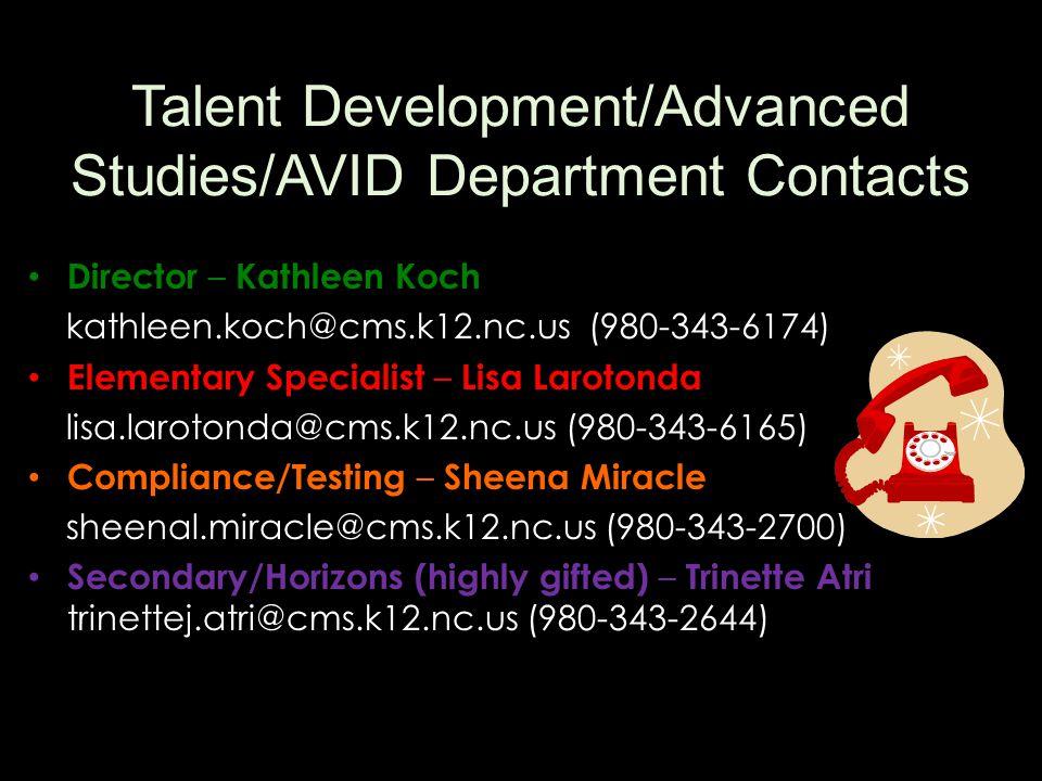Talent Development/Advanced Studies/AVID Department Contacts Director – Kathleen Koch kathleen.koch@cms.k12.nc.us (980-343-6174) Elementary Specialist – Lisa Larotonda lisa.larotonda@cms.k12.nc.us (980-343-6165) Compliance/Testing – Sheena Miracle sheenal.miracle@cms.k12.nc.us (980-343-2700) Secondary/Horizons (highly gifted) – Trinette Atri trinettej.atri@cms.k12.nc.us (980-343-2644)