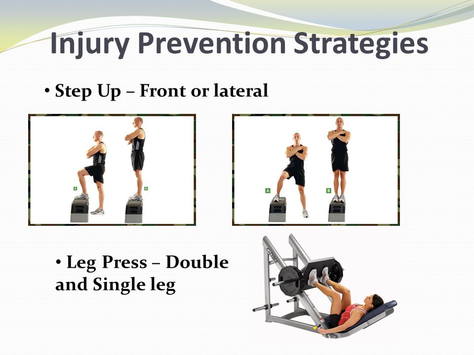 Injury Prevention Strategies Step Up – Front or lateral Leg Press – Double and Single leg