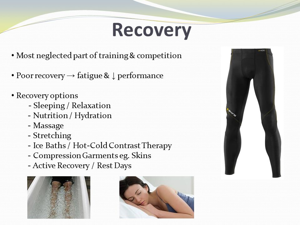 Recovery Most neglected part of training & competition Poor recovery → fatigue & ↓ performance Recovery options - Sleeping / Relaxation - Nutrition / Hydration - Massage - Stretching - Ice Baths / Hot-Cold Contrast Therapy - Compression Garments eg.