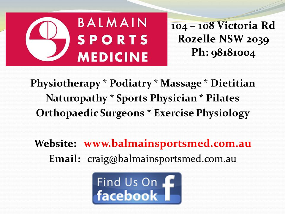 Physiotherapy * Podiatry * Massage * Dietitian Naturopathy * Sports Physician * Pilates Orthopaedic Surgeons * Exercise Physiology Website : www.balmainsportsmed.com.au Email: craig@balmainsportsmed.com.au 104 – 108 Victoria Rd Rozelle NSW 2039 Ph: 98181004