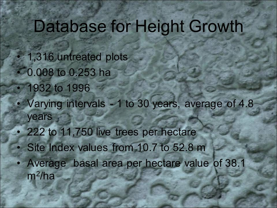 Database for Height Growth 1,316 untreated plots 0.008 to 0.253 ha 1932 to 1996 Varying intervals - 1 to 30 years, average of 4.8 years 222 to 11,750